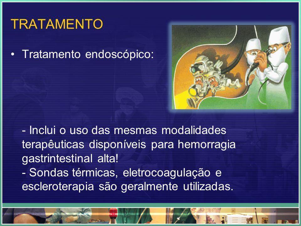 TRATAMENTO Tratamento endoscópico: - Inclui o uso das mesmas modalidades terapêuticas disponíveis para hemorragia gastrintestinal alta! - Sondas térmi