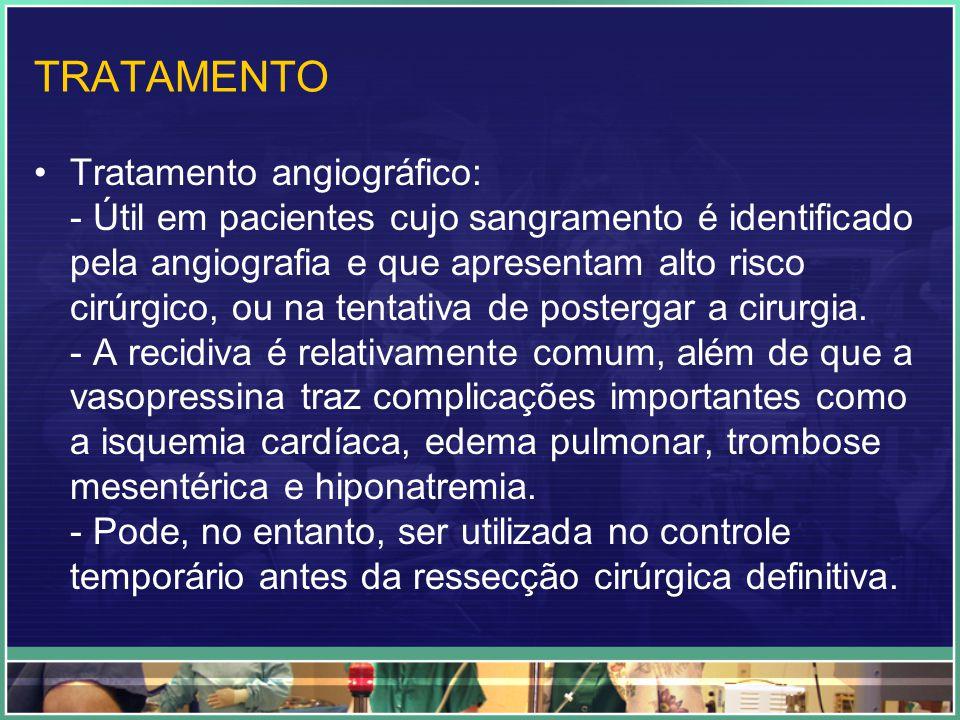 TRATAMENTO Tratamento angiográfico: - Útil em pacientes cujo sangramento é identificado pela angiografia e que apresentam alto risco cirúrgico, ou na