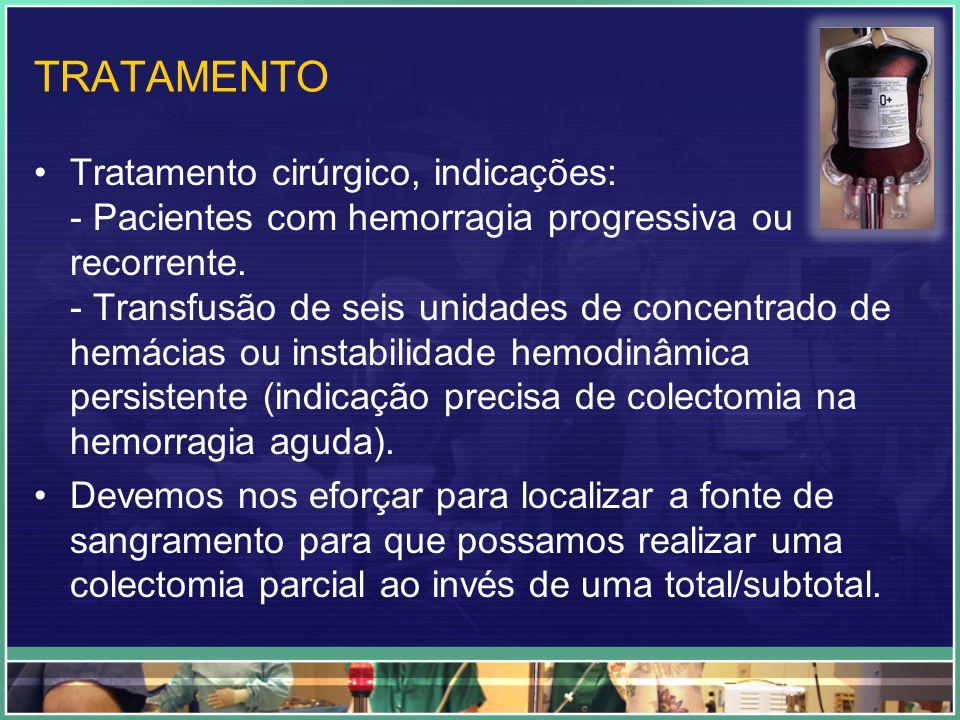 TRATAMENTO Tratamento cirúrgico, indicações: - Pacientes com hemorragia progressiva ou recorrente. - Transfusão de seis unidades de concentrado de hem
