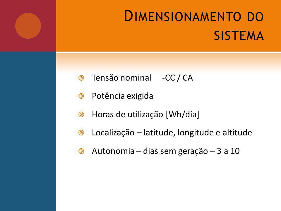 D IMENSIONAMENTO DO SISTEMA Tensão nominal-CC / CA Potência exigida Horas de utilização [Wh/dia] Localização – latitude, longitude e altitude Autonomia – dias sem geração – 3 a 10