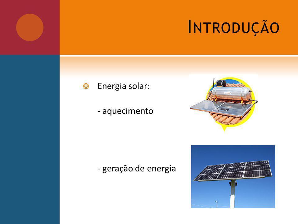 I NTRODUÇÃO Energia solar: - aquecimento - geração de energia
