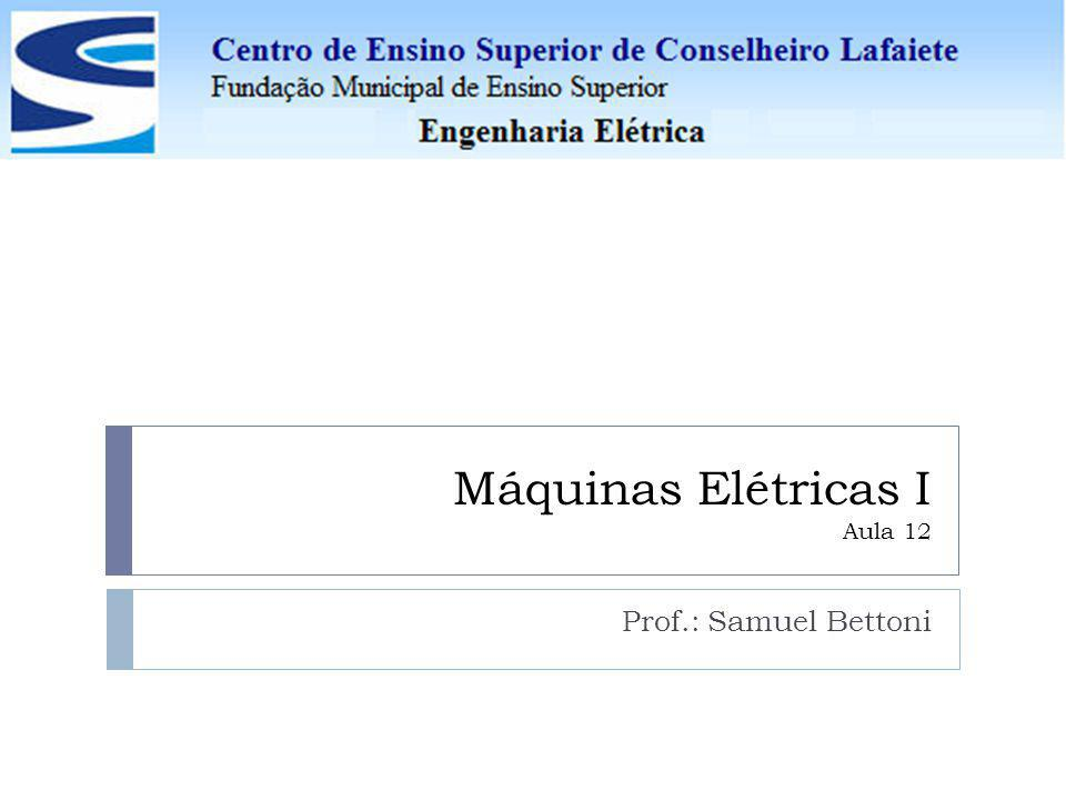 Máquinas Elétricas I Aula 12 Prof.: Samuel Bettoni