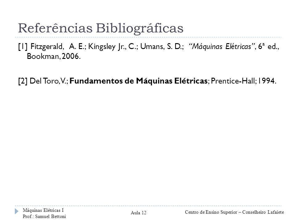 Referências Bibliográficas [1] Fitzgerald, A. E.; Kingsley Jr., C.; Umans, S. D.; Máquinas Elétricas, 6ª ed., Bookman, 2006. [2] Del Toro, V.; Fundame