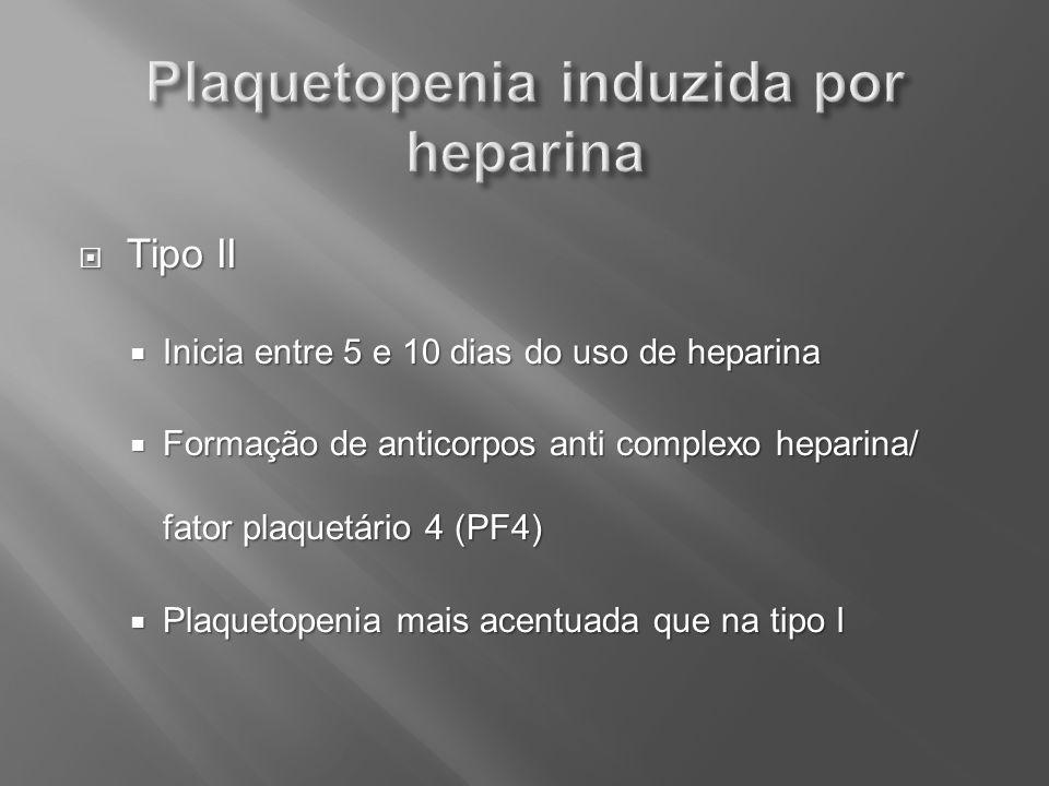 Tipo II Tipo II Inicia entre 5 e 10 dias do uso de heparina Inicia entre 5 e 10 dias do uso de heparina Formação de anticorpos anti complexo heparina/