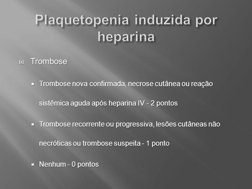 Trombose Trombose Trombose nova confirmada, necrose cutânea ou reação sistêmica aguda após heparina IV - 2 pontos Trombose nova confirmada, necrose cu