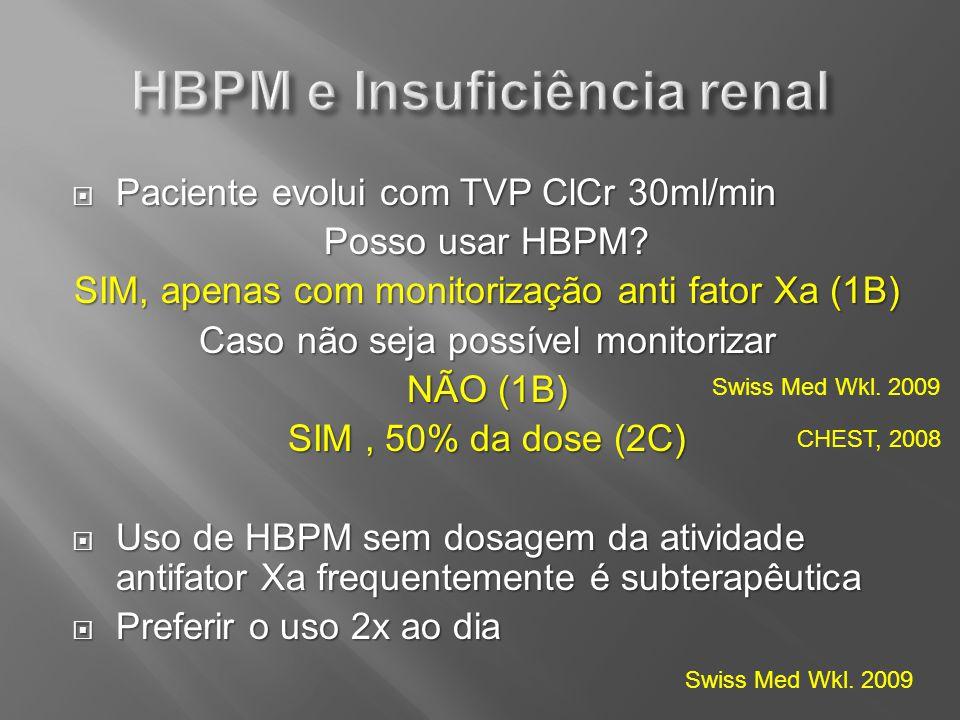 Paciente evolui com TVP ClCr 30ml/min Paciente evolui com TVP ClCr 30ml/min Posso usar HBPM? SIM, apenas com monitorização anti fator Xa (1B) Caso não