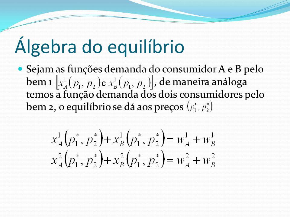 Álgebra do equilíbrio Sejam as funções demanda do consumidor A e B pelo bem 1, de maneira análoga temos a função demanda dos dois consumidores pelo bem 2, o equilíbrio se dá aos preços