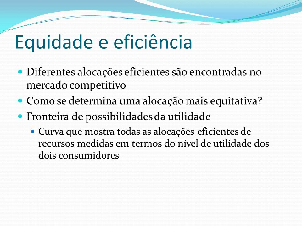 Equidade e eficiência Diferentes alocações eficientes são encontradas no mercado competitivo Como se determina uma alocação mais equitativa? Fronteira