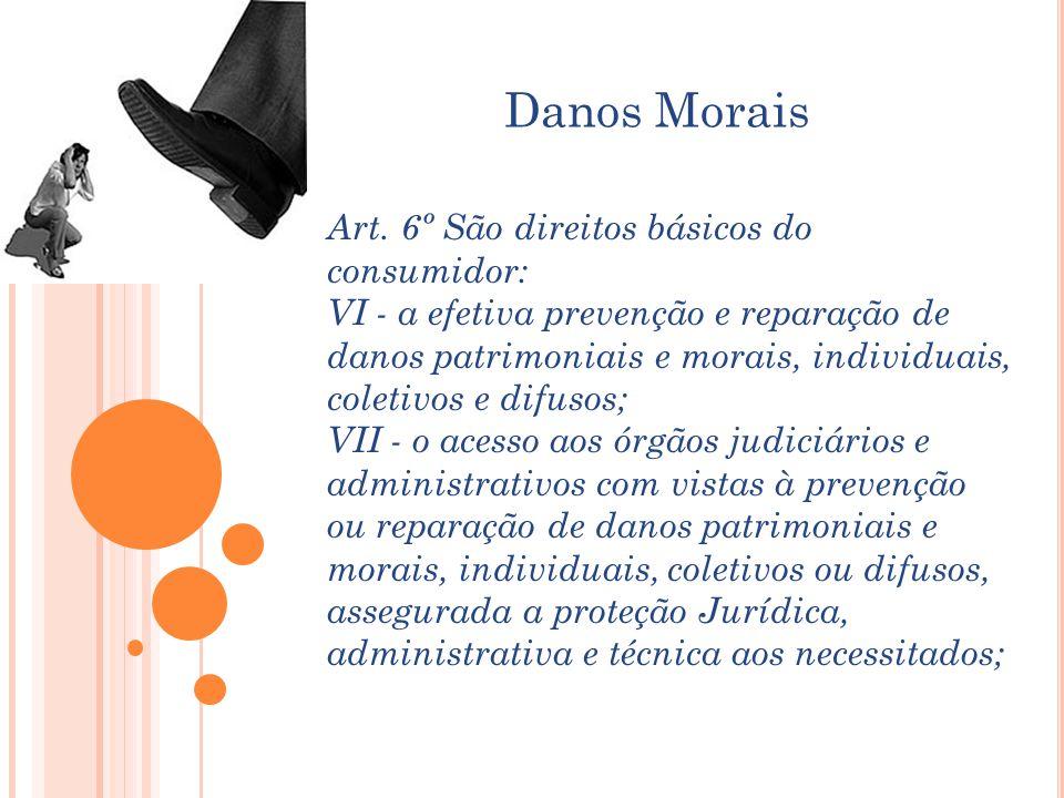 Danos Morais Art. 6º São direitos básicos do consumidor: VI - a efetiva prevenção e reparação de danos patrimoniais e morais, individuais, coletivos e