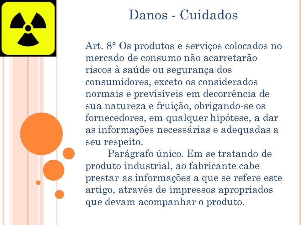 Danos - Cuidados Art. 8° Os produtos e serviços colocados no mercado de consumo não acarretarão riscos à saúde ou segurança dos consumidores, exceto o