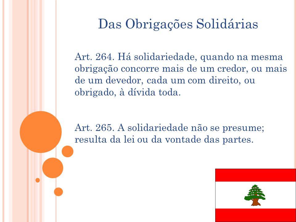 Das Obrigações Solidárias Art. 264. Há solidariedade, quando na mesma obrigação concorre mais de um credor, ou mais de um devedor, cada um com direito