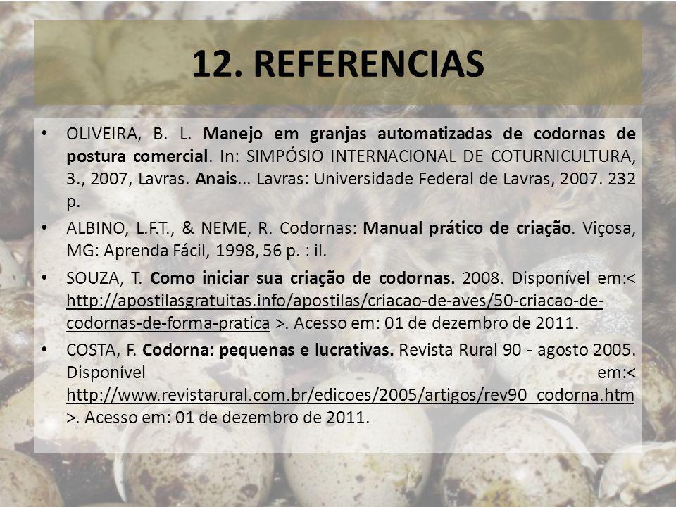 12. REFERENCIAS OLIVEIRA, B. L. Manejo em granjas automatizadas de codornas de postura comercial. In: SIMPÓSIO INTERNACIONAL DE COTURNICULTURA, 3., 20