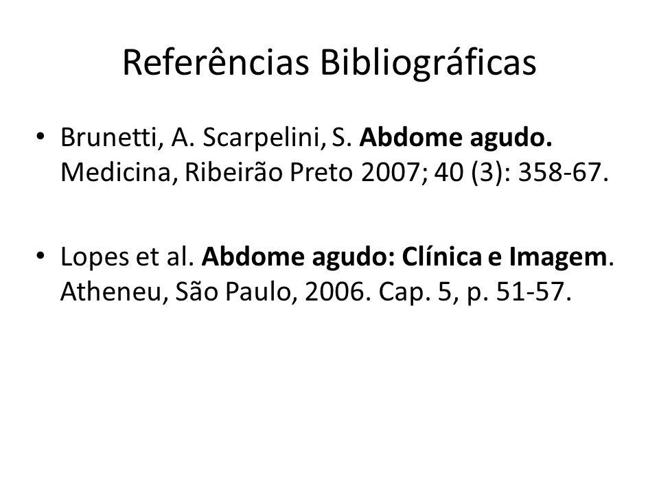 Referências Bibliográficas Brunetti, A. Scarpelini, S. Abdome agudo. Medicina, Ribeirão Preto 2007; 40 (3): 358-67. Lopes et al. Abdome agudo: Clínica