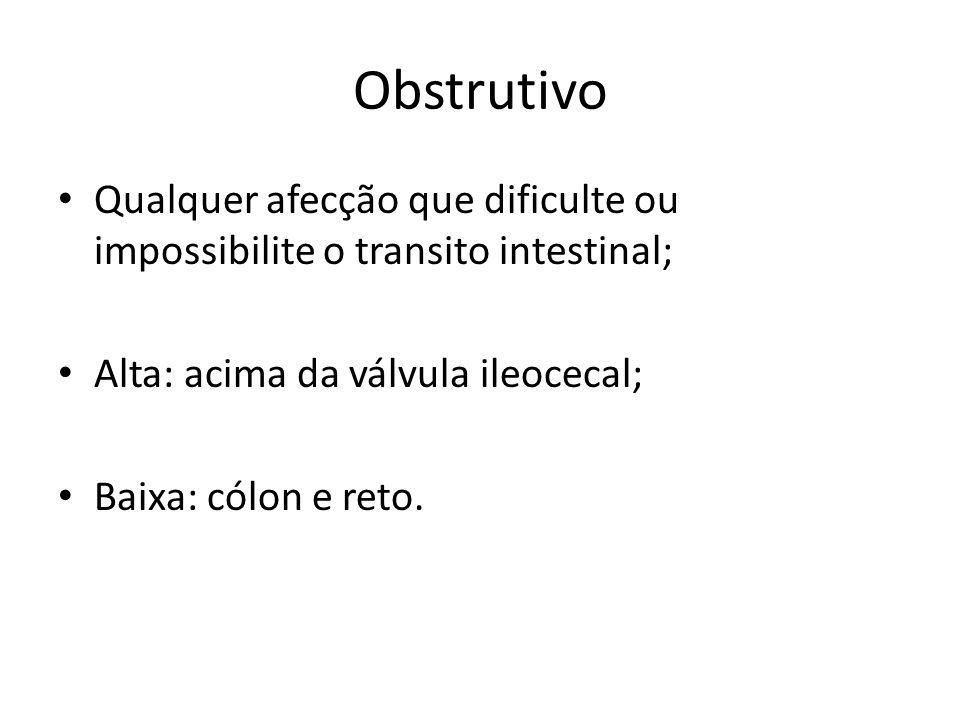 Obstrutivo Qualquer afecção que dificulte ou impossibilite o transito intestinal; Alta: acima da válvula ileocecal; Baixa: cólon e reto.