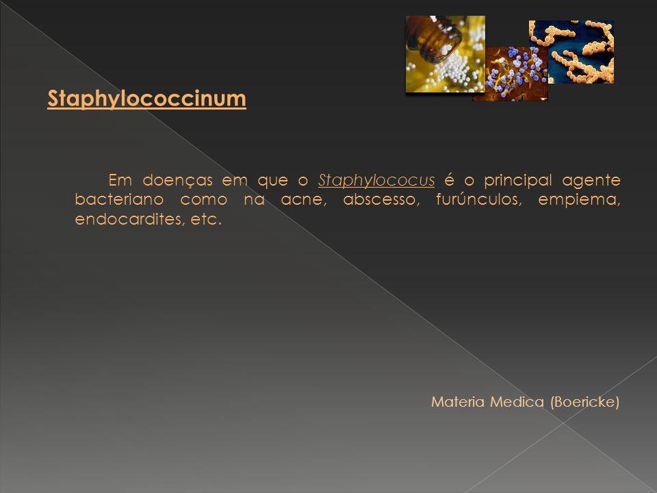 Staphylococcinum Em doenças em que o Staphylococus é o principal agente bacteriano como na acne, abscesso, furúnculos, empiema, endocardites, etc. Mat