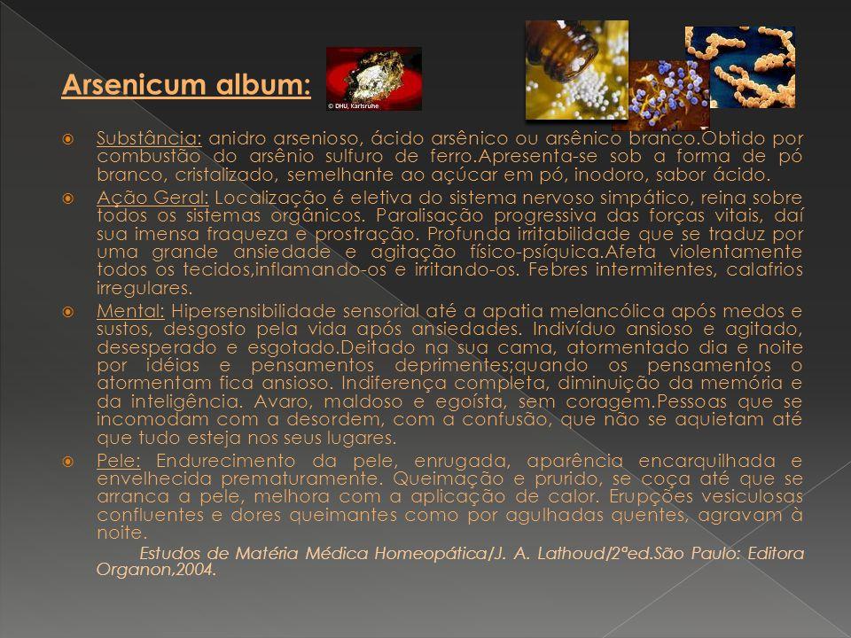 Arsenicum album: Substância: anidro arsenioso, ácido arsênico ou arsênico branco.Obtido por combustão do arsênio sulfuro de ferro.Apresenta-se sob a f