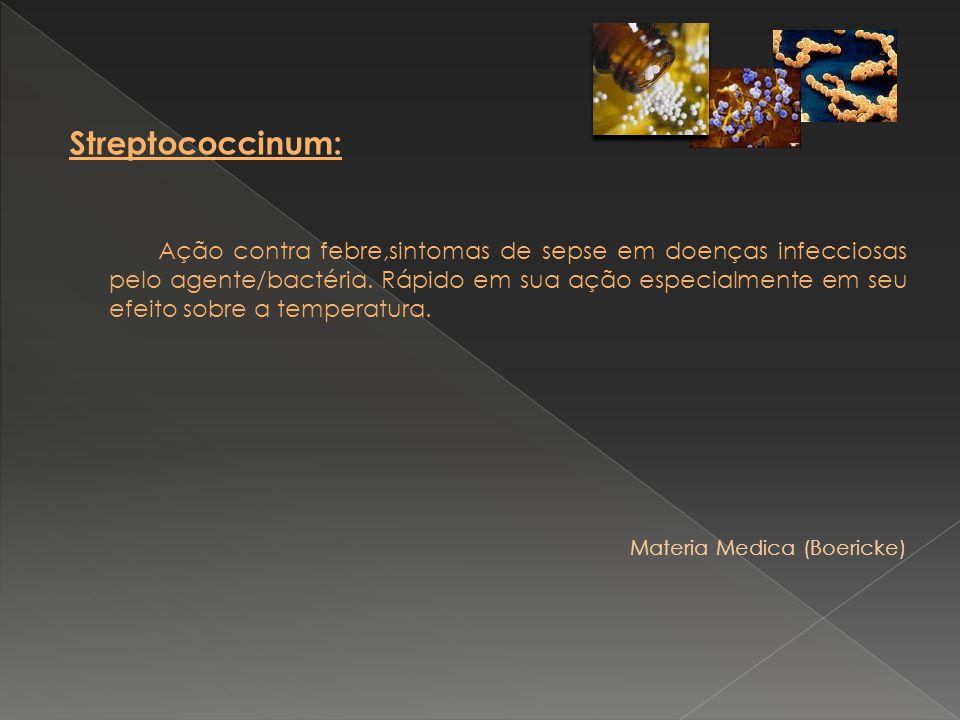 Streptococcinum: Ação contra febre,sintomas de sepse em doenças infecciosas pelo agente/bactéria. Rápido em sua ação especialmente em seu efeito sobre