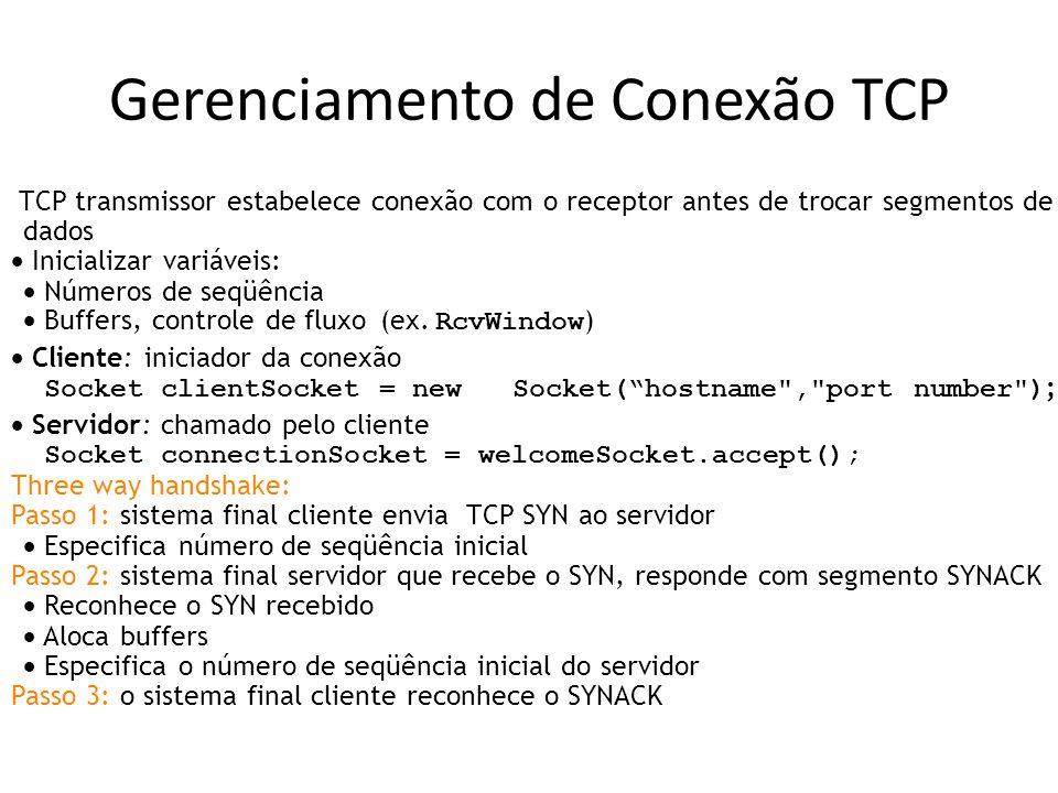 Gerenciamento de Conexão TCP TCP transmissor estabelece conexão com o receptor antes de trocar segmentos de dados Inicializar variáveis: Números de seqüência Buffers, controle de fluxo (ex.