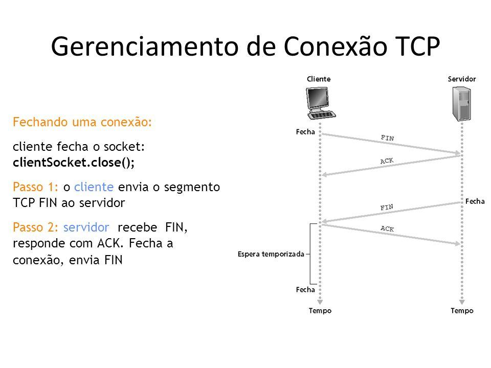Gerenciamento de Conexão TCP Fechando uma conexão: cliente fecha o socket: clientSocket.close(); Passo 1: o cliente envia o segmento TCP FIN ao servidor Passo 2: servidor recebe FIN, responde com ACK.