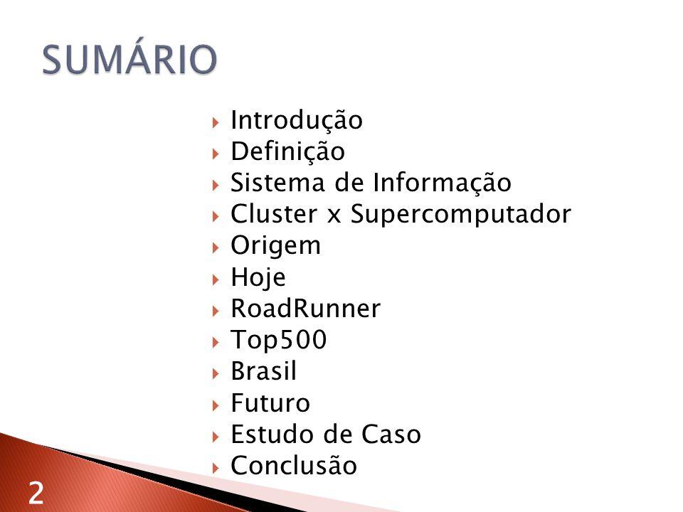 Introdução Definição Sistema de Informação Cluster x Supercomputador Origem Hoje RoadRunner Top500 Brasil Futuro Estudo de Caso Conclusão 2