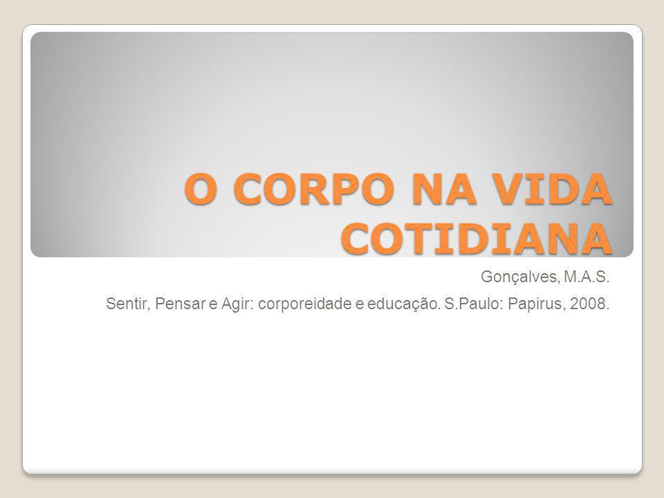 O CORPO NA VIDA COTIDIANA Gonçalves, M.A.S.Sentir, Pensar e Agir: corporeidade e educação.