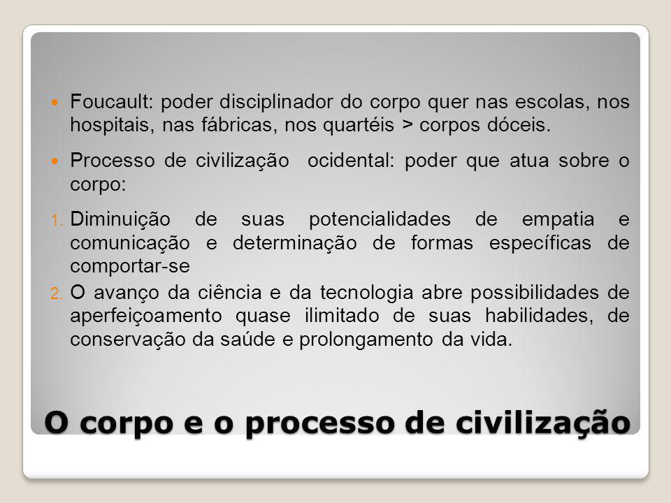 O corpo e o processo de civilização Foucault: poder disciplinador do corpo quer nas escolas, nos hospitais, nas fábricas, nos quartéis > corpos dóceis.