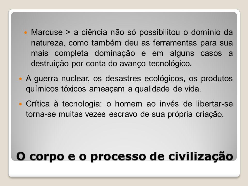 O corpo e o processo de civilização Marcuse > a ciência não só possibilitou o domínio da natureza, como também deu as ferramentas para sua mais completa dominação e em alguns casos a destruição por conta do avanço tecnológico.