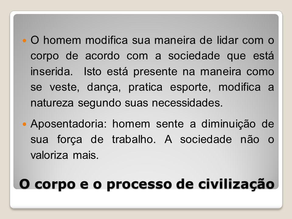 O corpo e o processo de civilização O homem modifica sua maneira de lidar com o corpo de acordo com a sociedade que está inserida.