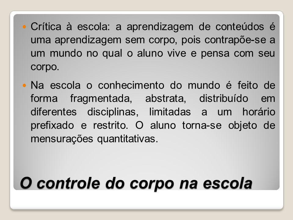 O controle do corpo na escola Crítica à escola: a aprendizagem de conteúdos é uma aprendizagem sem corpo, pois contrapõe-se a um mundo no qual o aluno vive e pensa com seu corpo.