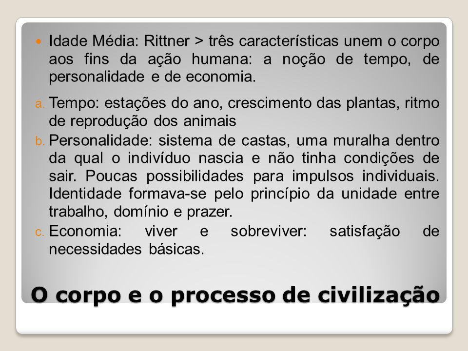 O corpo e o processo de civilização Idade Média: Rittner > três características unem o corpo aos fins da ação humana: a noção de tempo, de personalidade e de economia.