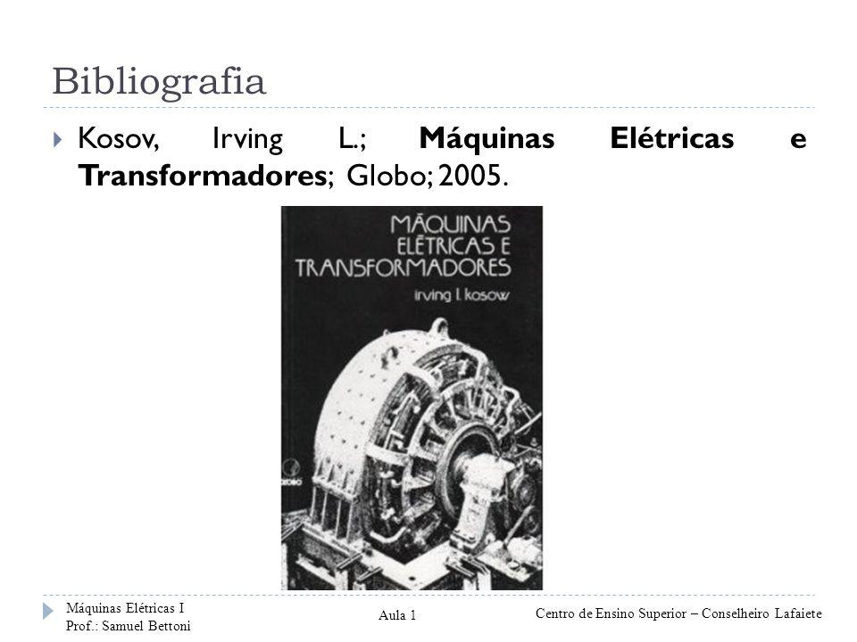 Bibliografia Kosov, Irving L.; Máquinas Elétricas e Transformadores; Globo; 2005. Máquinas Elétricas I Prof.: Samuel Bettoni Centro de Ensino Superior