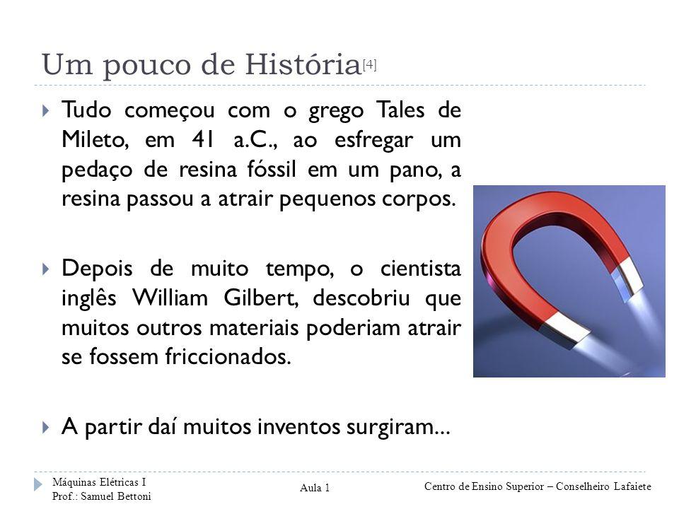 Um pouco de História [4] Tudo começou com o grego Tales de Mileto, em 41 a.C., ao esfregar um pedaço de resina fóssil em um pano, a resina passou a atrair pequenos corpos.