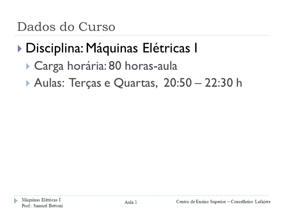 Dados do Curso Disciplina: Máquinas Elétricas I Carga horária: 80 horas-aula Aulas: Terças e Quartas, 20:50 – 22:30 h Máquinas Elétricas I Prof.: Samuel Bettoni Centro de Ensino Superior – Conselheiro Lafaiete Aula 1