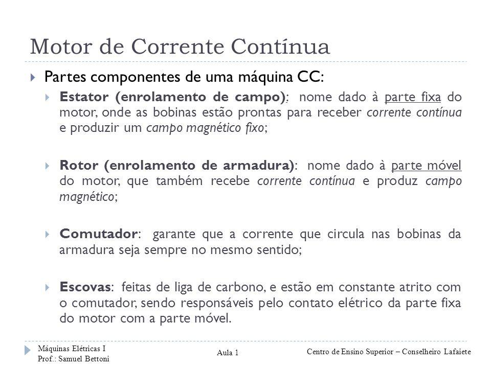 Motor de Corrente Contínua Partes componentes de uma máquina CC: Estator (enrolamento de campo): nome dado à parte fixa do motor, onde as bobinas estã