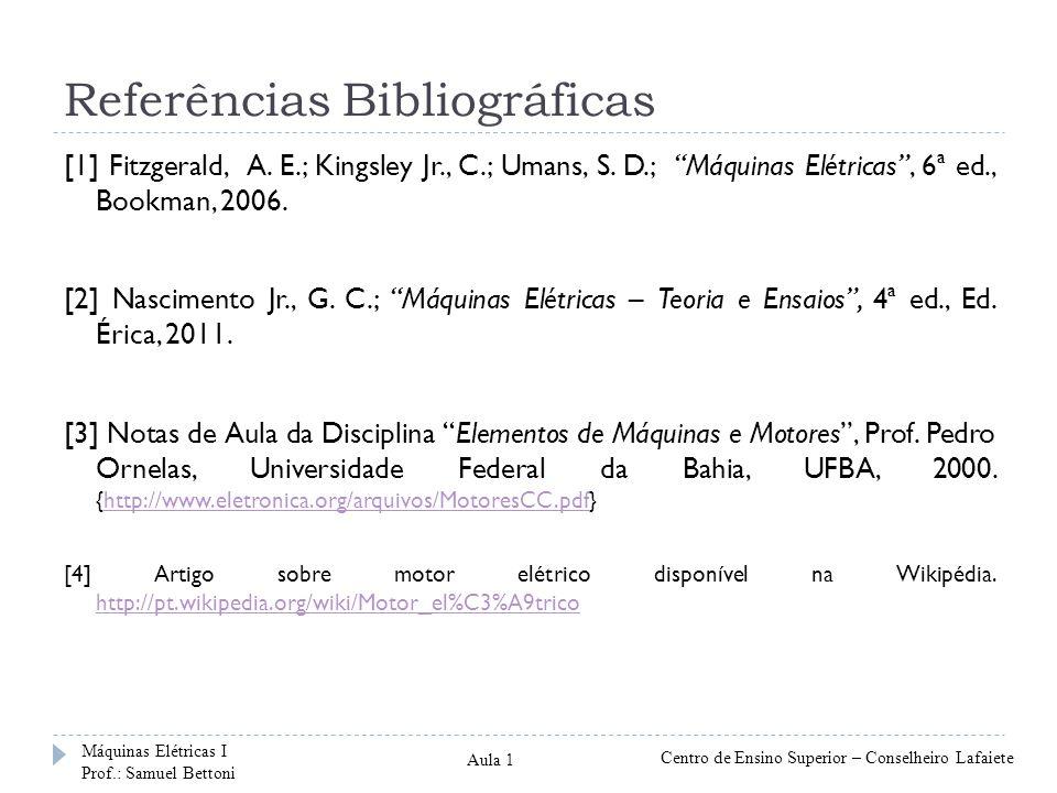 Referências Bibliográficas [1] Fitzgerald, A. E.; Kingsley Jr., C.; Umans, S. D.; Máquinas Elétricas, 6ª ed., Bookman, 2006. [2] Nascimento Jr., G. C.