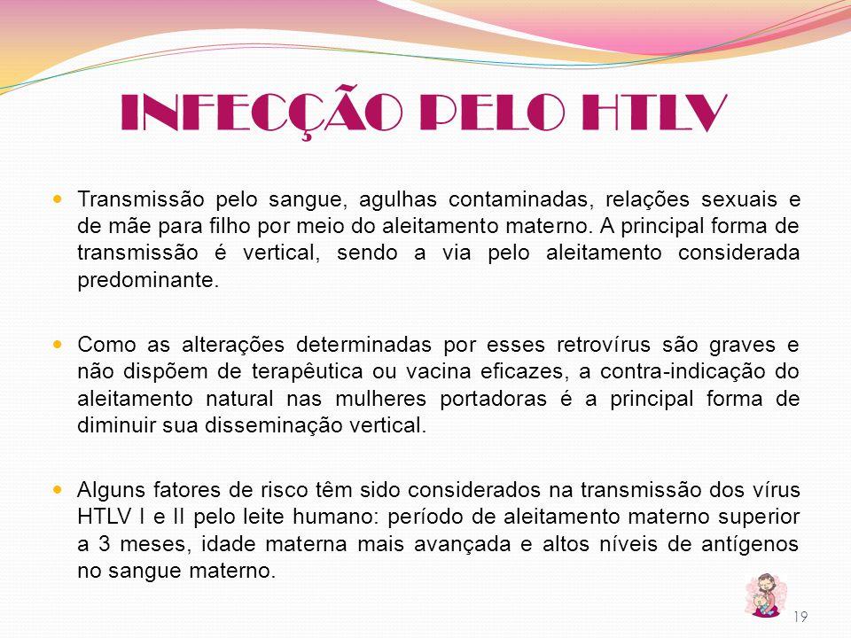 INFECÇÃO PELO HTLV Transmissão pelo sangue, agulhas contaminadas, relações sexuais e de mãe para filho por meio do aleitamento materno. A principal fo