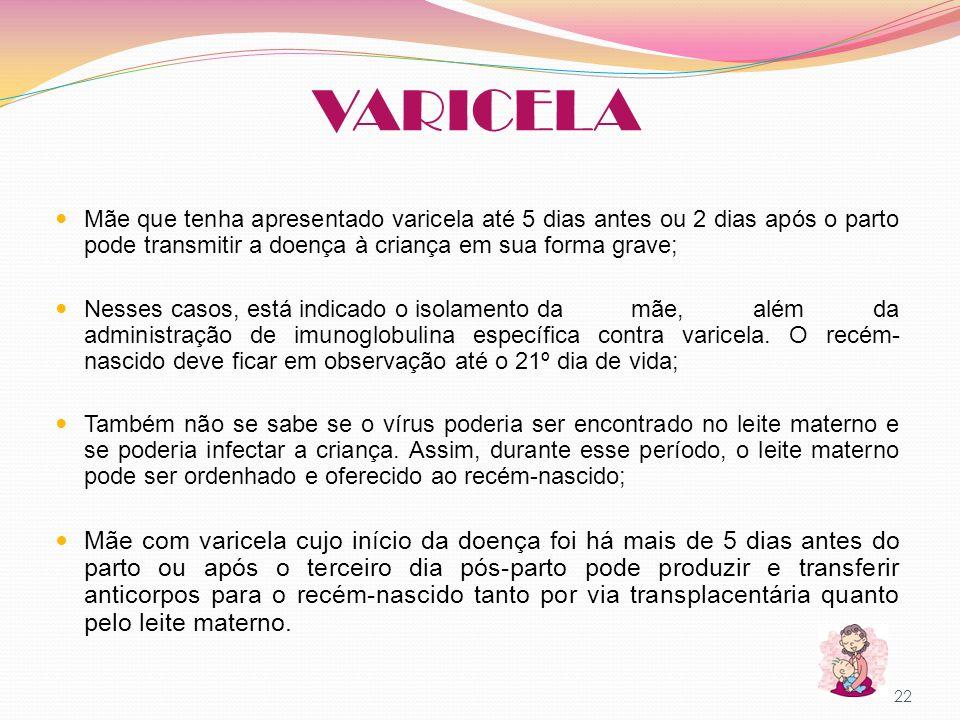 VARICELA Mãe que tenha apresentado varicela até 5 dias antes ou 2 dias após o parto pode transmitir a doença à criança em sua forma grave; Nesses caso