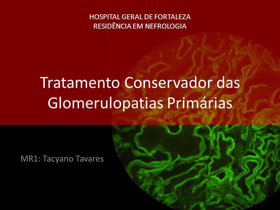 HOSPITAL GERAL DE FORTALEZA RESIDÊNCIA EM NEFROLOGIA Tratamento Conservador das Glomerulopatias Primárias MR1: Tacyano Tavares