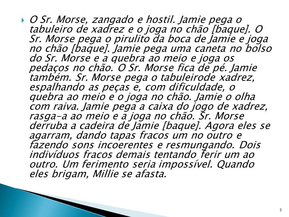 O Sr. Morse, zangado e hostil. Jamie pega o tabuleiro de xadrez e o joga no chão [baque]. O Sr. Morse pega o pirulito da boca de Jamie e joga no chão
