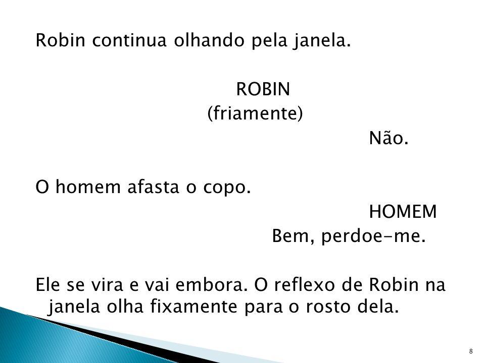 Robin continua olhando pela janela. ROBIN (friamente) Não. O homem afasta o copo. HOMEM Bem, perdoe-me. Ele se vira e vai embora. O reflexo de Robin n