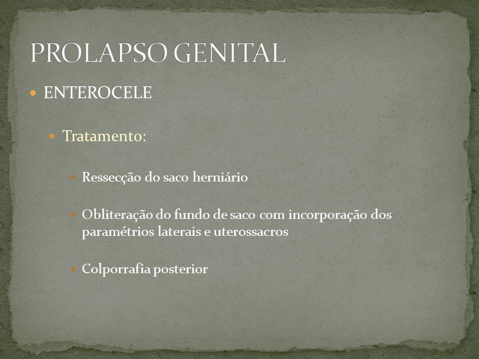 Tratamento: Ressecção do saco herniário Obliteração do fundo de saco com incorporação dos paramétrios laterais e uterossacros Colporrafia posterior