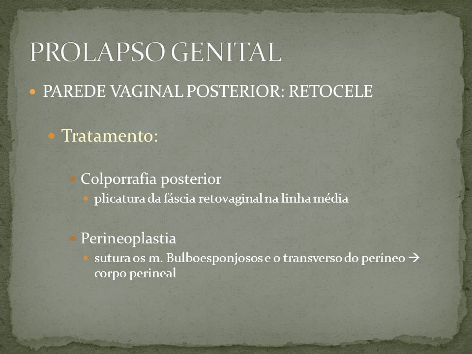 PAREDE VAGINAL POSTERIOR: RETOCELE Tratamento: Colporrafia posterior plicatura da fáscia retovaginal na linha média Perineoplastia sutura os m. Bulboe