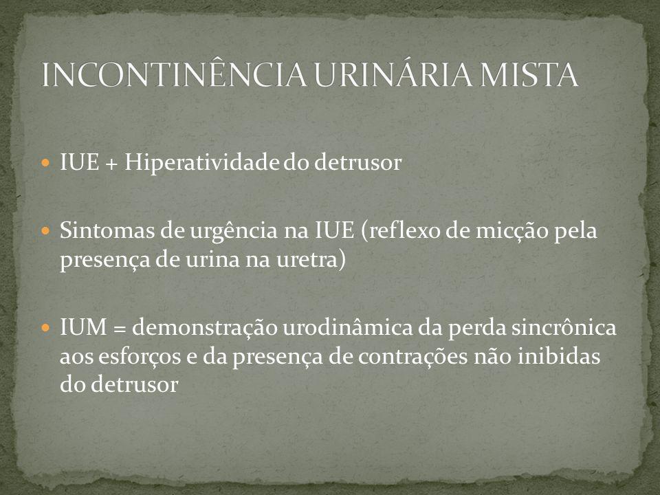 IUE + Hiperatividade do detrusor Sintomas de urgência na IUE (reflexo de micção pela presença de urina na uretra) IUM = demonstração urodinâmica da pe