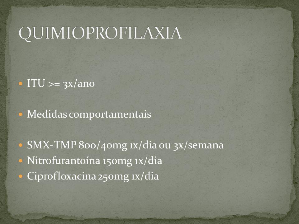 ITU >= 3x/ano Medidas comportamentais SMX-TMP 800/40mg 1x/dia ou 3x/semana Nitrofurantoína 150mg 1x/dia Ciprofloxacina 250mg 1x/dia