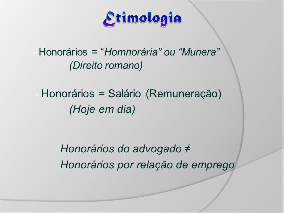 Honorários = Homnorária ou Munera (Direito romano) Honorários = Salário (Remuneração) (Hoje em dia) Honorários do advogado Honorários por relação de emprego