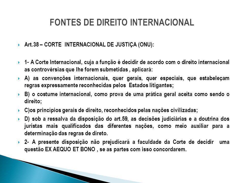 Art.38 – CORTE INTERNACIONAL DE JUSTIÇA (ONU): 1- A Corte Internacional, cuja a função é decidir de acordo com o direito internacional as controvérsia