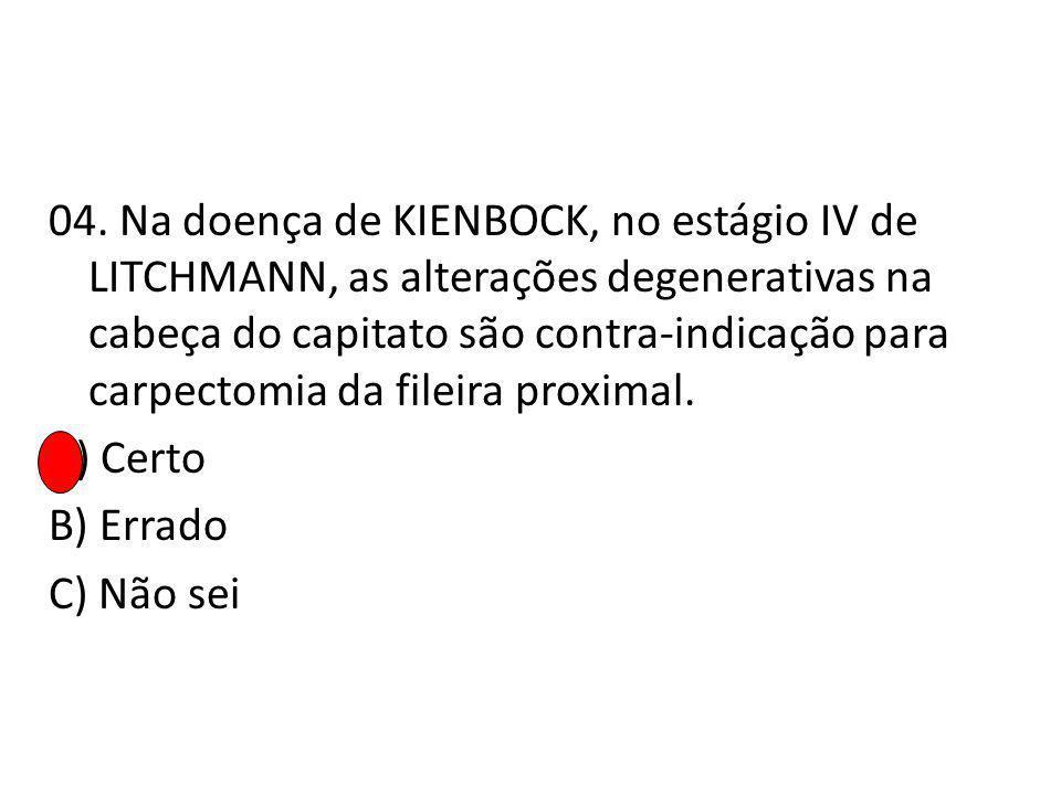 04. Na doença de KIENBOCK, no estágio IV de LITCHMANN, as alterações degenerativas na cabeça do capitato são contra-indicação para carpectomia da file