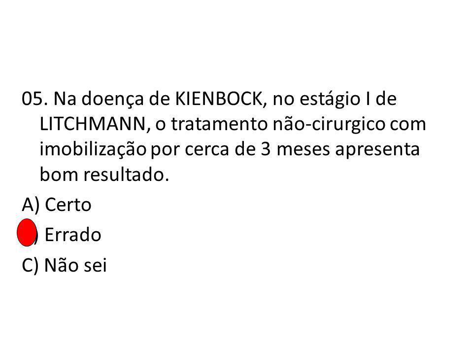 05. Na doença de KIENBOCK, no estágio I de LITCHMANN, o tratamento não-cirurgico com imobilização por cerca de 3 meses apresenta bom resultado. A) Cer