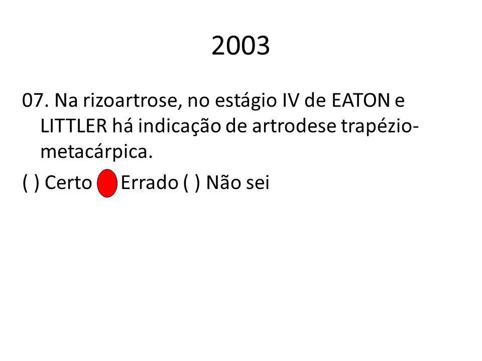 2003 07. Na rizoartrose, no estágio IV de EATON e LITTLER há indicação de artrodese trapézio- metacárpica. ( ) Certo ( ) Errado ( ) Não sei