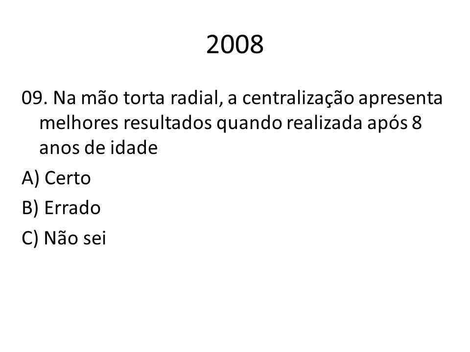 2008 09. Na mão torta radial, a centralização apresenta melhores resultados quando realizada após 8 anos de idade A) Certo B) Errado C) Não sei